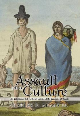 Assault on a Culture: The Anishinaabeg of the Great Lakes and the Dynamics of Change (Hardback)