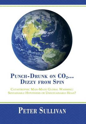 Punch-Drunk on Co2...Dizzy from Spin: Catastrophic Man-Made Global Warming Sustainable Hypothesis or Unsustainable Hoax? (Hardback)