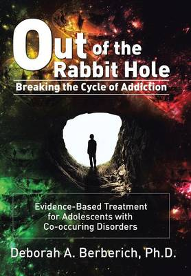 Out of the Rabbit Hole: Breaking the Cycle of Addiction: Evidence-Based Treatment for Adolescents with Co-Occurring Disorders (Hardback)