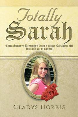 Totally Sarah: Extra Sensory Perception Leads a Young Canadian Girl Into and Out of Danger (Paperback)