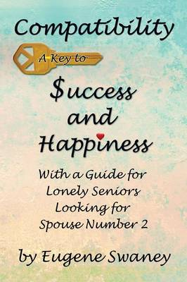Compatibility a Key to Success and Happiness: With a Guide for Lonely Seniors Looking for Spouse Number 2 (Paperback)