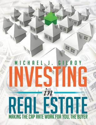 Investing in Real Estate: Making the Cap Rate Work for You, the Buyer (Paperback)