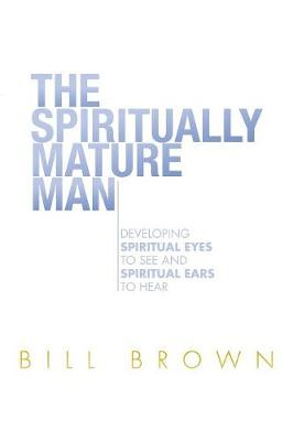 The Spiritually Mature Man: Developing Spiritual Eyes to See and Spiritual Ears to Hear (Paperback)