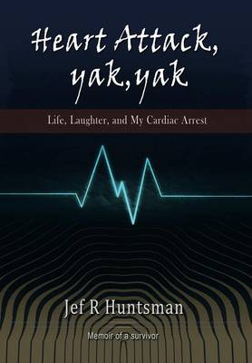 Heart Attack, Yak, Yak: Life, Laughter and My Cardiac Arrest (Hardback)