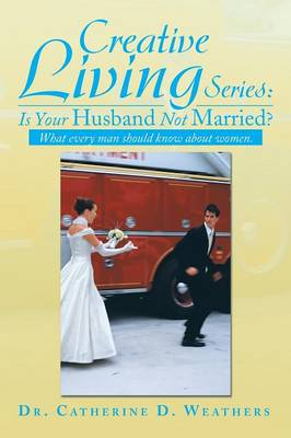 Creative Living Series: Is Your Husband Not Married?: What Every Man Should Know about Women. (Paperback)