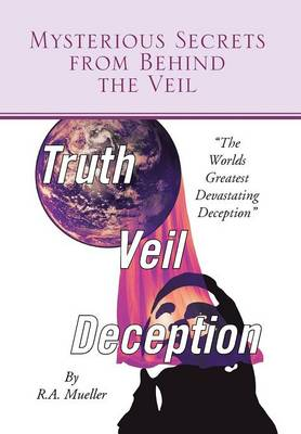 Mysterious Secrets from Behind the Veil: The Worlds Greatest Devastating Deception (Hardback)