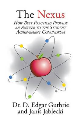 The Nexus: How Best Practices Provide an Answer to the Student Achievement Conundrum (Paperback)