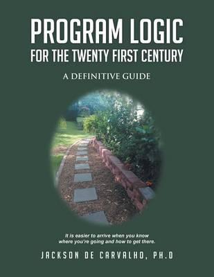 Program Logic for the Twenty First Century: A Definitive Guide (Paperback)