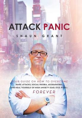Attack Panic: Your Guide on How to Overcome Panic Attacks, Social Phobia, Agoraphobia, and Heal Yourself of High Anxiety (Gad, Ocd, (Hardback)
