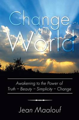 Change Your World: Awakening to the Power of Truth - Beauty - Simplicity - Change (Paperback)