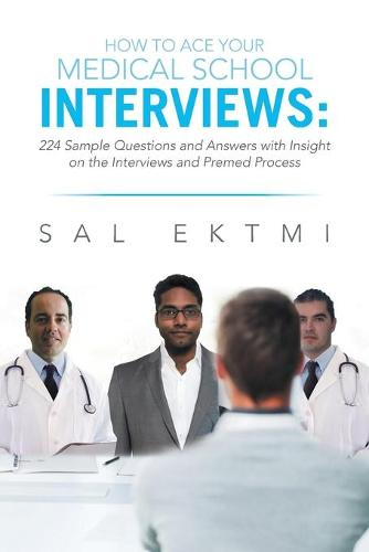 How to Ace Your Medical School Interviews: : 224 Sample Questions and Answers with Insight on the Interviews and Premed Process (Paperback)