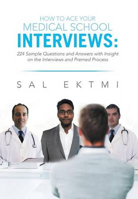 How to Ace Your Medical School Interviews: : 224 Sample Questions and Answers with Insight on the Interviews and Premed Process (Hardback)