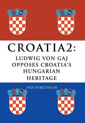 Croatia 2: Ludwig Von Gaj Opposes Croatia's Hungarian Heritage (Hardback)