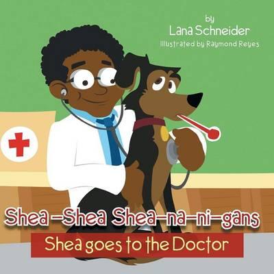 Shea-Shea Shea-Na-Ni-Gans Shea Goes to the Doctor: Shea Goes to the Doctor (Paperback)