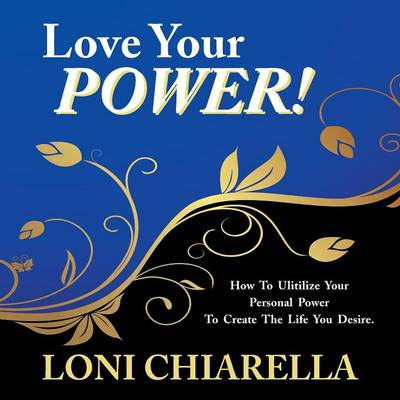 Love Your Power: How to Ulitilize Your Personal Power to Create the Life You Desire (Paperback)