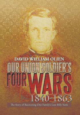 Our Union Soldier's Four Wars 1840-1863: The Story of Recovering One Family's Lost Billy Yank (Hardback)