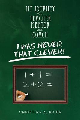 My Journey as a Teacher, Mentor, and Coach: I Was Never That Clever! (Paperback)