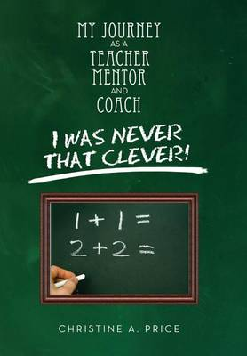 My Journey as a Teacher, Mentor, and Coach: I Was Never That Clever! (Hardback)