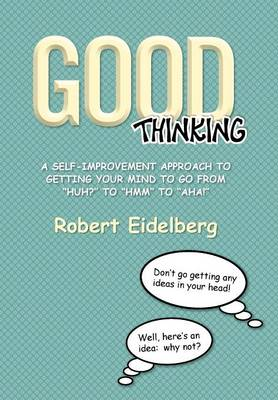 Good Thinking: A Self-Improvement Approach to Getting Your Mind to Go from ''Huh?'' to ''Hmm'' to ''Aha! (Hardback)