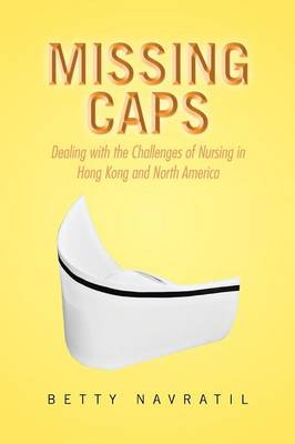 Missing Caps: Dealing with the Challenges of Nursing in Hong Kong and North America (Paperback)
