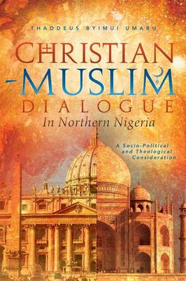 Christian-Muslim Dialogue in Northern Nigeria: A Socio-Political and Theological Consideration (Paperback)