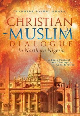 Christian-Muslim Dialogue in Northern Nigeria: A Socio-Political and Theological Consideration (Hardback)