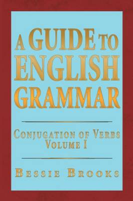 A Guide to English Grammar: Conjugation of Verbs Volume 1 (Paperback)