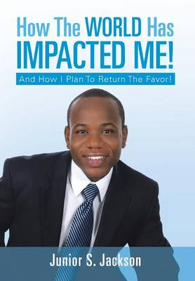 How the World Has Impacted Me!: And How I Plan to Return the Favor! (Hardback)