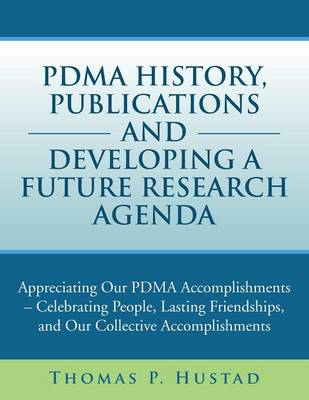 Pdma History, Publications and Developing a Future Research Agenda: Appreciating Our Pdma Accomplishments - Celebrating People, Lasting Friendships, a (Paperback)