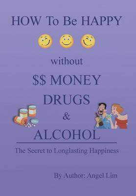 How to Be Happy Without Money, Drugs or Alcohol: The Secrets to a Longlasting Happiness (Hardback)