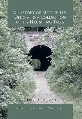 A History of Moonville, Ohio and a Collection of Its Haunting Tales: Revised Edition (Hardback)