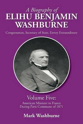 A Biography of Elihu Benjamin Washburne: Volume Five: American Minister to France During Paris Commune of 1871 (Paperback)
