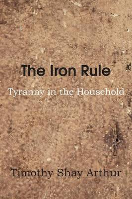 The Iron Rule, or Tyranny in the Household (Paperback)