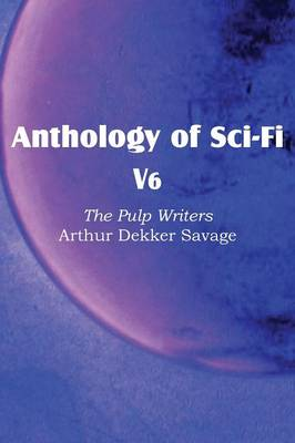 Anthology of Sci-Fi V6, the Pulp Writers - Arthur Dekker Savage (Paperback)
