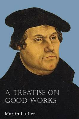 A Treatise on Good Works (Paperback)