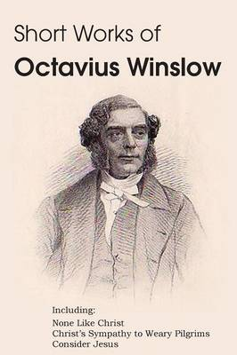 Short Works of Octavius Winslow - None Like Christ, Christ's Sympathy to Weary Pilgrims, Consider Jesus (Paperback)