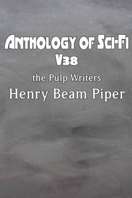 Anthology of Sci-Fi V38, the Pulp Writers - Henry Beam Piper (Paperback)