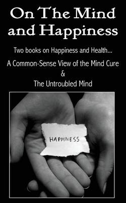 On the Mind and Happiness.... a Common-Sense View of the Mind-Cure & the Untroubled Mind (Paperback)