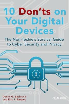 10 Don'ts on Your Digital Devices: The Non-Techie's Survival Guide to Cyber Security and Privacy (Paperback)