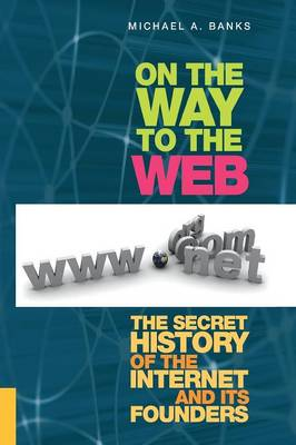 On the Way to the Web: The Secret History of the Internet and Its Founders (Paperback)