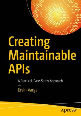 Creating Maintainable APIs: A Practical, Case-Study Approach (Paperback)