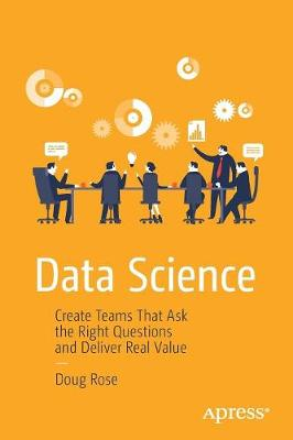Data Science: Create Teams That Ask the Right Questions and Deliver Real Value (Paperback)