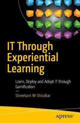 IT Through Experiential Learning: Learn, Deploy and Adopt IT through Gamification (Paperback)