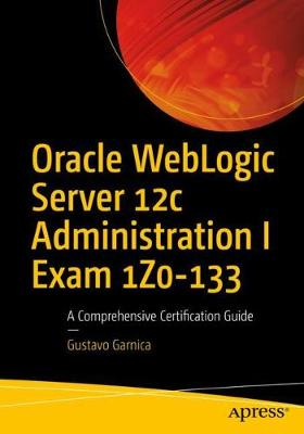 Oracle WebLogic Server 12c Administration I Exam 1Z0-133: A Comprehensive Certification Guide (Paperback)