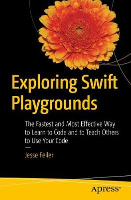 Exploring Swift Playgrounds: The Fastest and Most Effective Way to Learn to Code and to Teach Others to Use Your Code (Paperback)