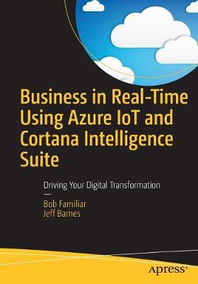Business in Real-Time Using Azure IoT and Cortana Intelligence Suite: Driving Your Digital Transformation (Paperback)