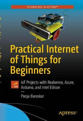 Practical Internet of Things for Beginners: IoT Projects with Realsense, Azure, Arduino, and Intel Edison (Paperback)