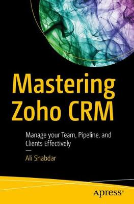 Mastering Zoho CRM: Manage your Team, Pipeline, and Clients Effectively (Paperback)