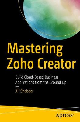Mastering Zoho Creator: Build Cloud-Based Business Applications from the Ground Up (Paperback)