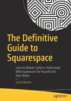 The Definitive Guide to Squarespace: Learn to Deliver Custom, Professional Web Experiences for Yourself and Your Clients (Paperback)